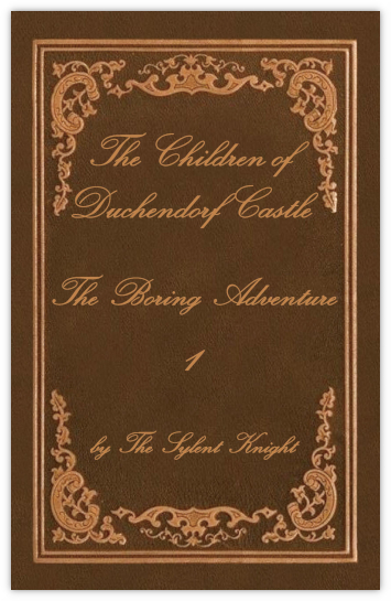 The Children of Duchendorf Castle Volume 1, The Boring Adventure by The Sylent Knight