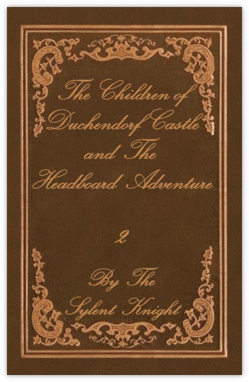 The Children of Duchendorf Castle Volume 2, The Headboard Adventure by The Sylent Knight